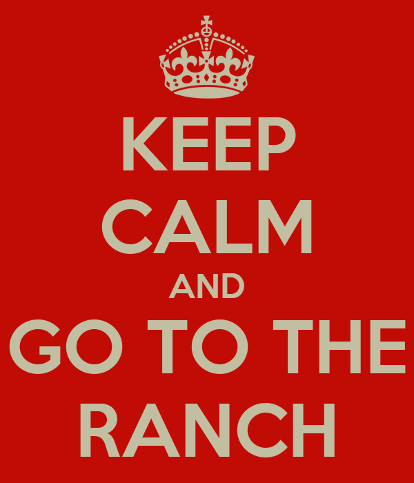 KEEP CALM AND GO TO THE RANCH