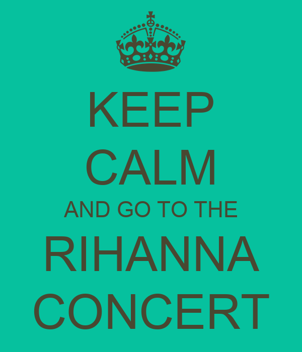 KEEP CALM AND GO TO THE RIHANNA CONCERT