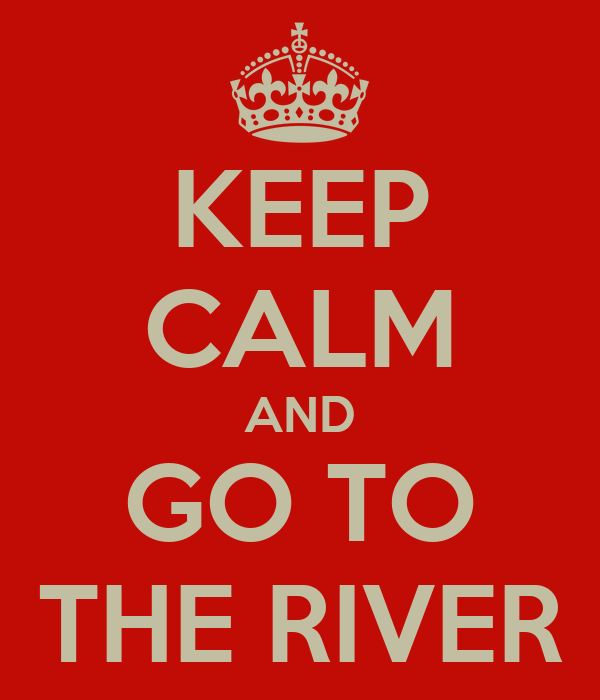 KEEP CALM AND GO TO THE RIVER