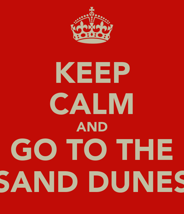 KEEP CALM AND GO TO THE SAND DUNES