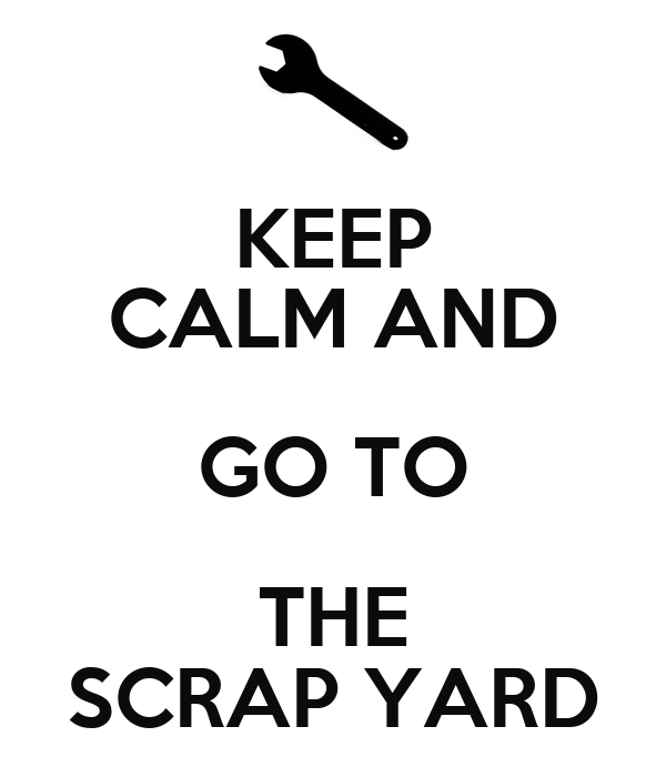 KEEP CALM AND GO TO THE SCRAP YARD