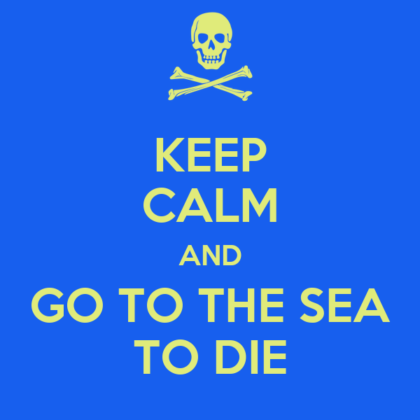 KEEP CALM AND GO TO THE SEA TO DIE
