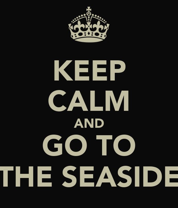 KEEP CALM AND GO TO THE SEASIDE