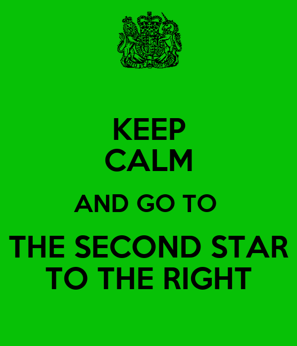 KEEP CALM AND GO TO  THE SECOND STAR TO THE RIGHT