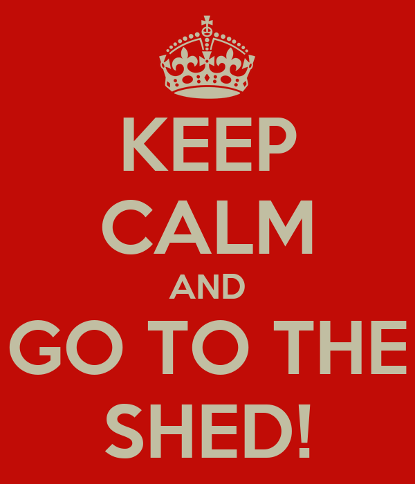 KEEP CALM AND GO TO THE SHED!