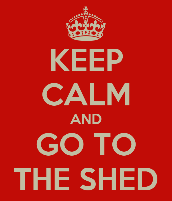 KEEP CALM AND GO TO THE SHED