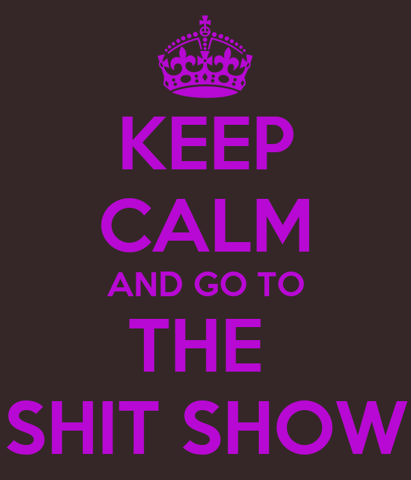 KEEP CALM AND GO TO THE  SHIT SHOW