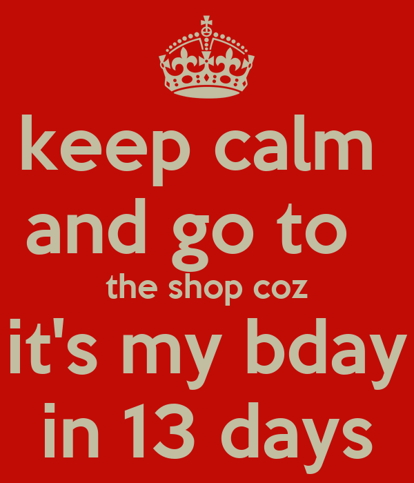 keep calm and go to the shop coz it 39 s my bday in 13 days poster sophie keep calm o matic. Black Bedroom Furniture Sets. Home Design Ideas
