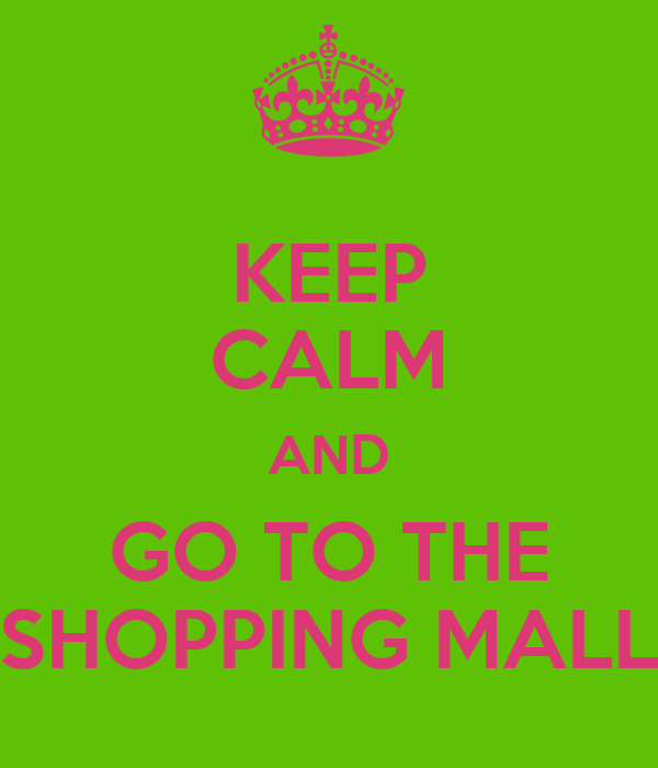 KEEP CALM AND GO TO THE SHOPPING MALL