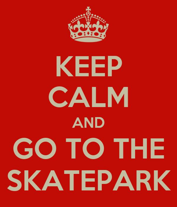 KEEP CALM AND GO TO THE SKATEPARK