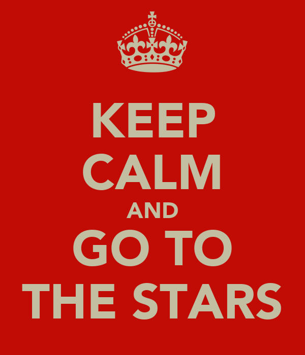 KEEP CALM AND GO TO THE STARS