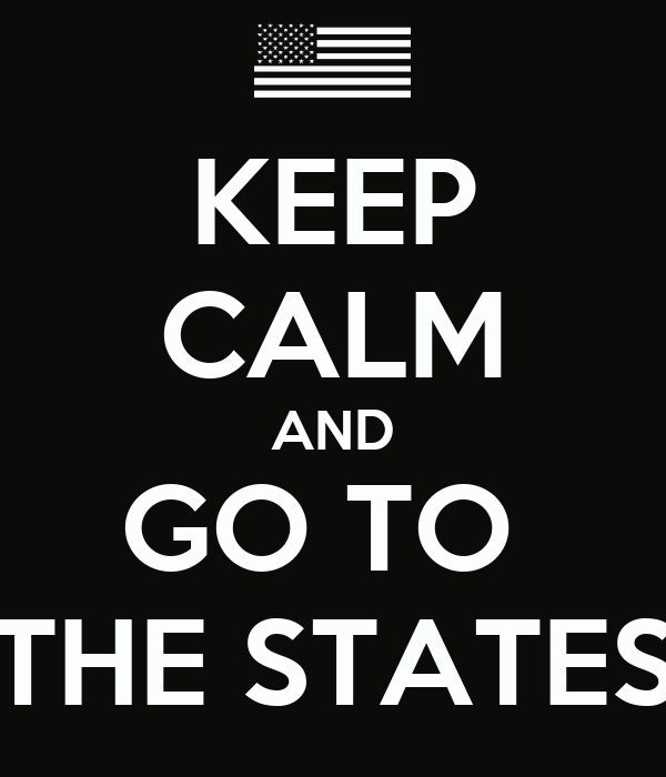 KEEP CALM AND GO TO  THE STATES