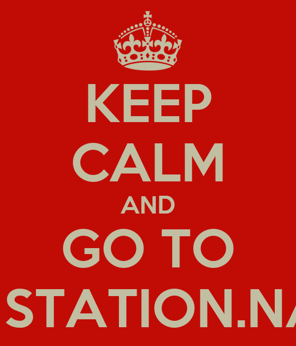 KEEP CALM AND GO TO THE STATION.NAMe