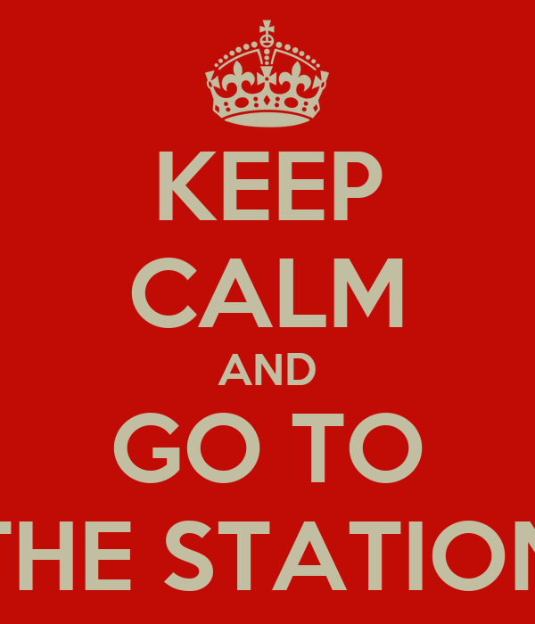 KEEP CALM AND GO TO THE STATION