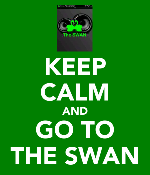 KEEP CALM AND GO TO THE SWAN
