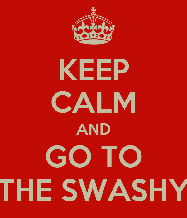 KEEP CALM AND GO TO THE SWASHY