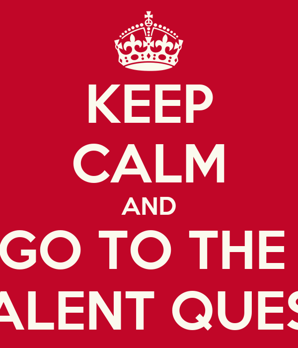 KEEP CALM AND GO TO THE  TALENT QUEST