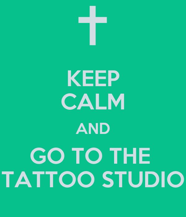 KEEP CALM AND GO TO THE  TATTOO STUDIO