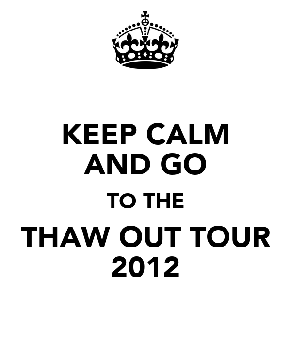 KEEP CALM AND GO TO THE THAW OUT TOUR 2012