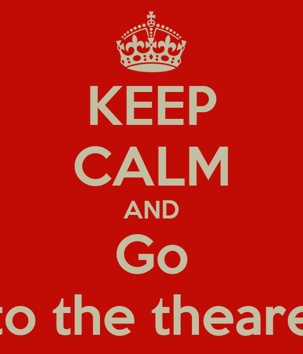 KEEP CALM AND Go to the theare