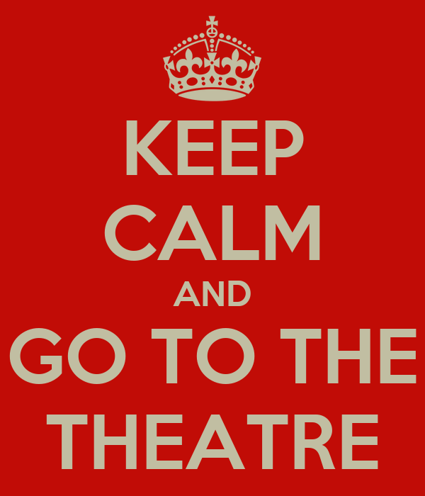 KEEP CALM AND GO TO THE THEATRE