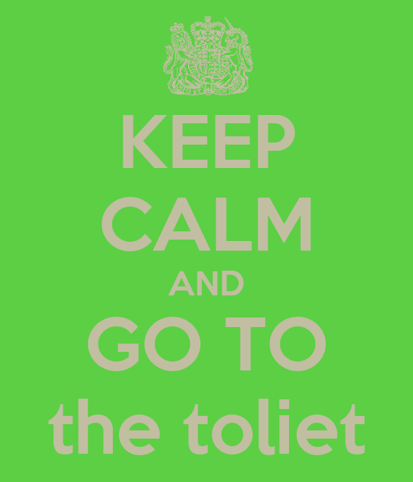 KEEP CALM AND GO TO the toliet