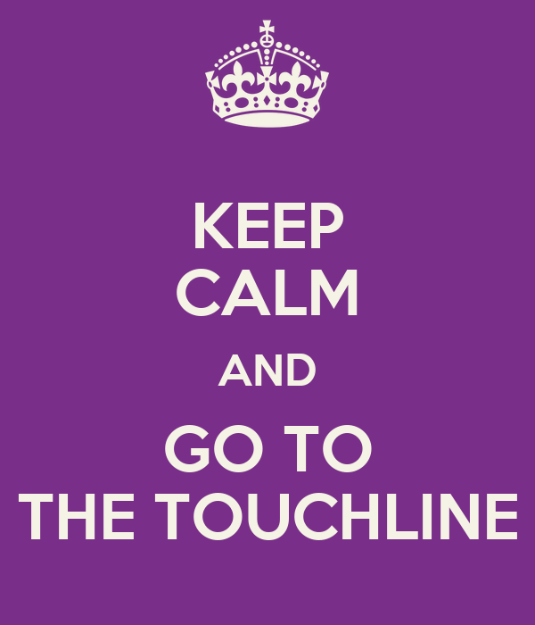 KEEP CALM AND GO TO THE TOUCHLINE