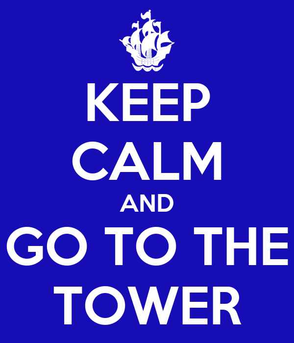 KEEP CALM AND GO TO THE TOWER