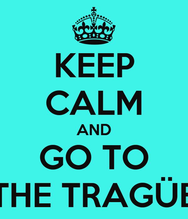 KEEP CALM AND GO TO THE TRAGÜE