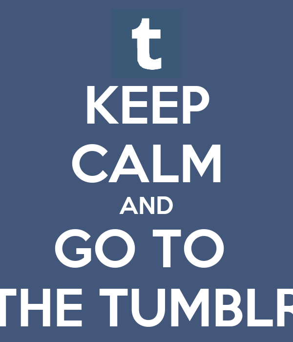 KEEP CALM AND GO TO  THE TUMBLR