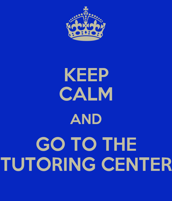 KEEP CALM AND GO TO THE TUTORING CENTER