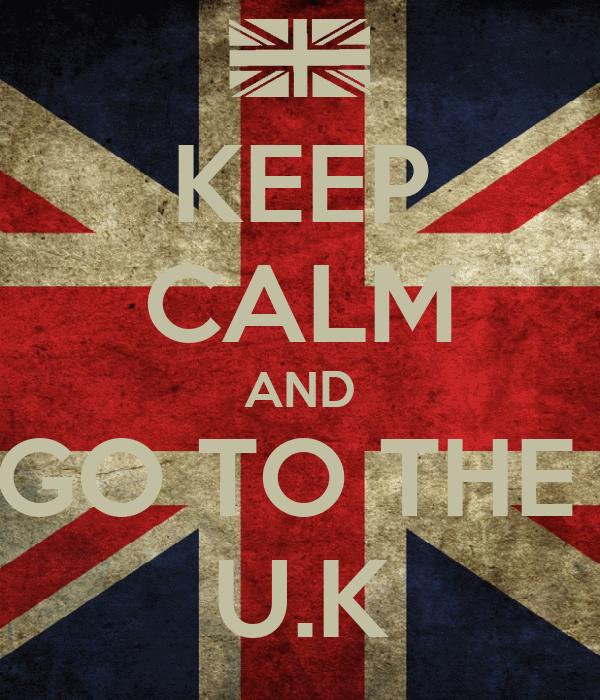 KEEP CALM AND GO TO THE  U.K