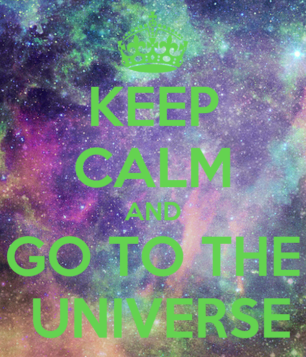 KEEP CALM AND GO TO THE  UNIVERSE