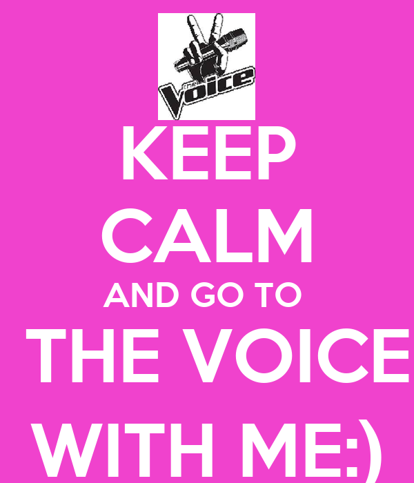 KEEP CALM AND GO TO   THE VOICE WITH ME:)