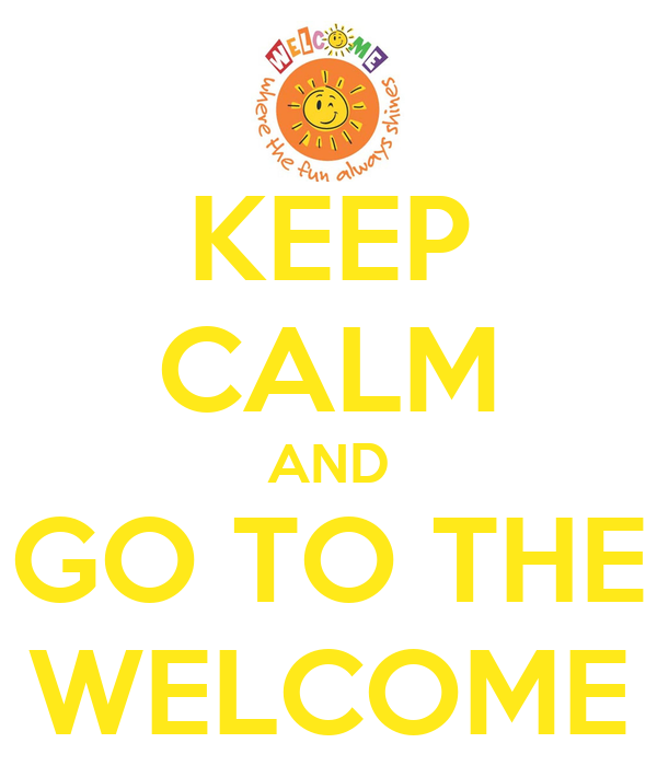 KEEP CALM AND GO TO THE WELCOME