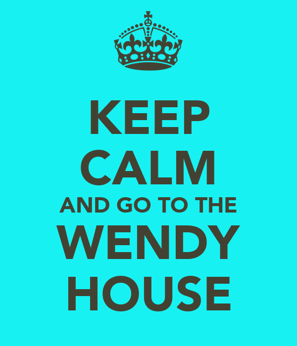 KEEP CALM AND GO TO THE WENDY HOUSE