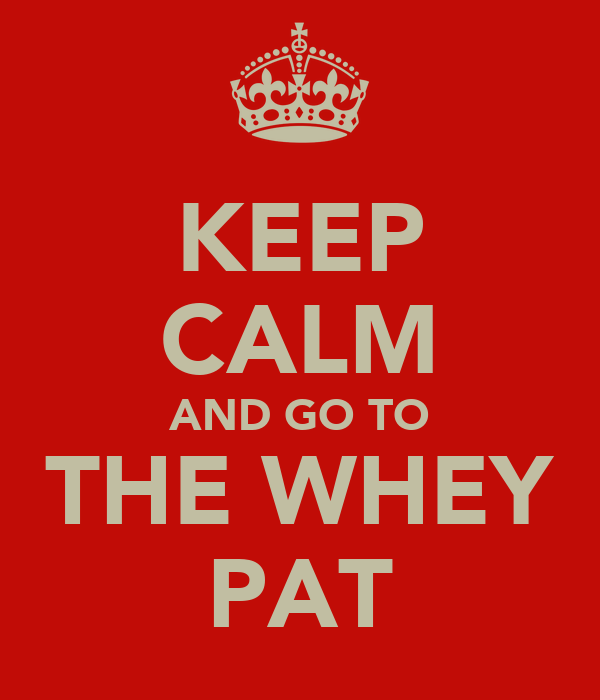 KEEP CALM AND GO TO THE WHEY PAT