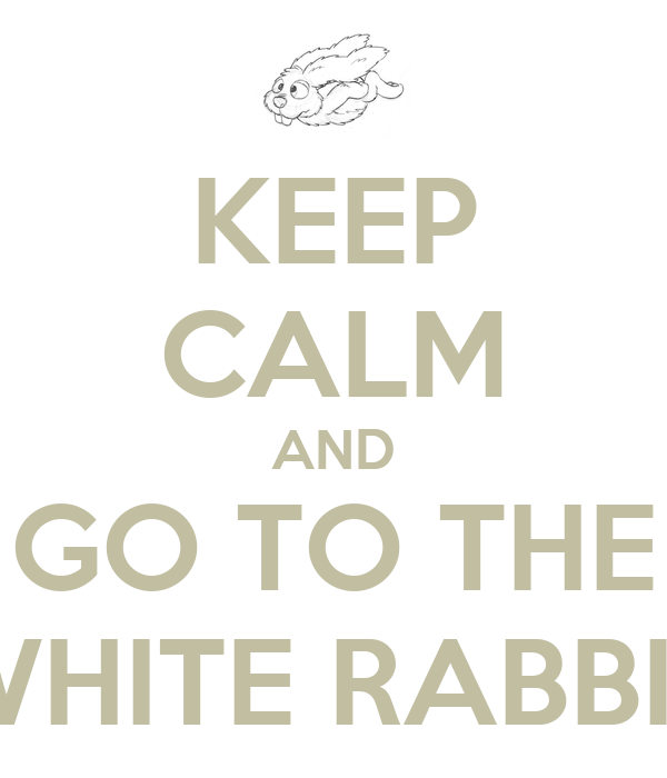 KEEP CALM AND GO TO THE WHITE RABBIT