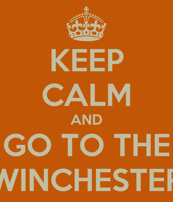 KEEP CALM AND GO TO THE WINCHESTER
