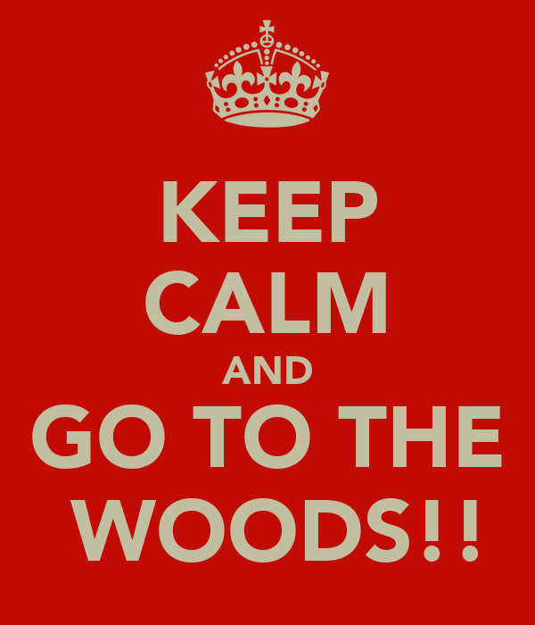 KEEP CALM AND GO TO THE  WOODS!!