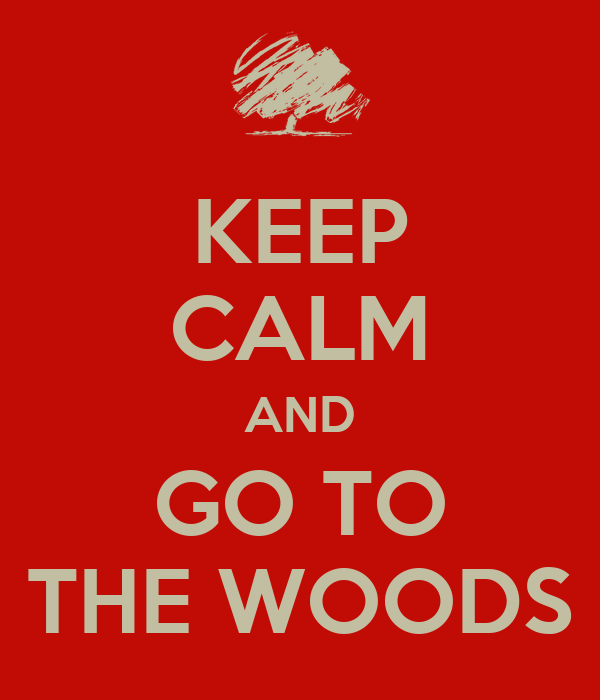 KEEP CALM AND GO TO THE WOODS