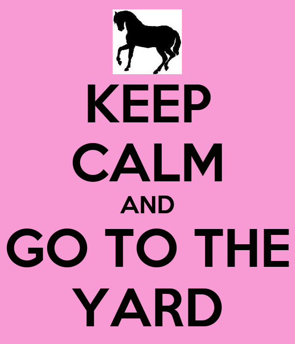 KEEP CALM AND GO TO THE YARD