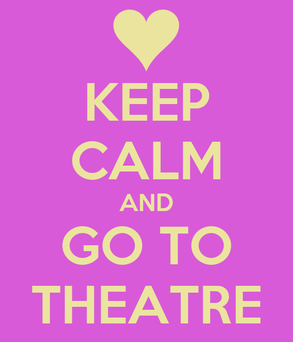 KEEP CALM AND GO TO THEATRE