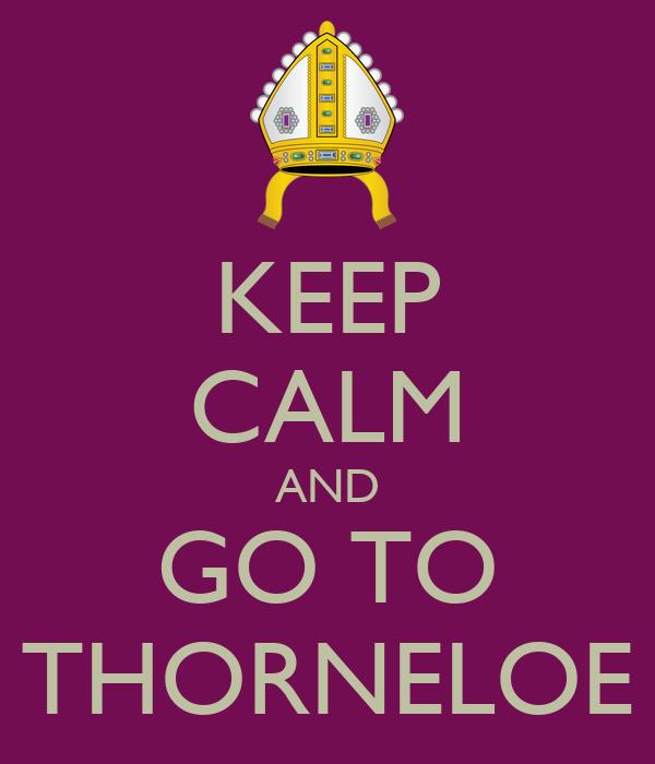 KEEP CALM AND GO TO THORNELOE