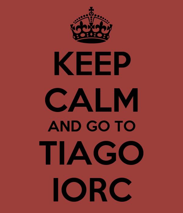 KEEP CALM AND GO TO TIAGO IORC