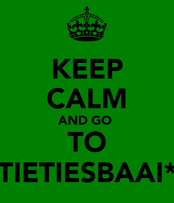 KEEP CALM AND GO  TO TIETIESBAAI*