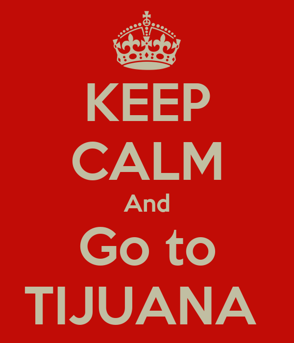 KEEP CALM And Go to TIJUANA