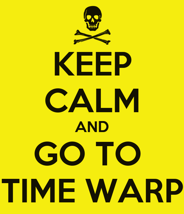 KEEP CALM AND GO TO  TIME WARP