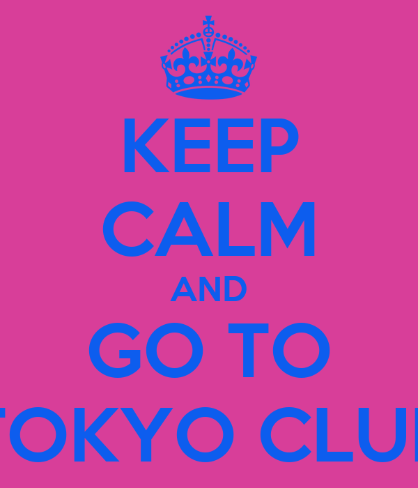 KEEP CALM AND GO TO TOKYO CLUB