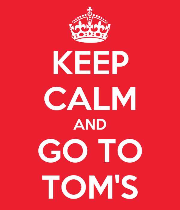 KEEP CALM AND GO TO TOM'S
